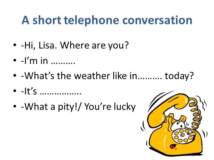 A short telephone conversation-Hi, Lisa. Where are you?-I'm in ……….-What's...