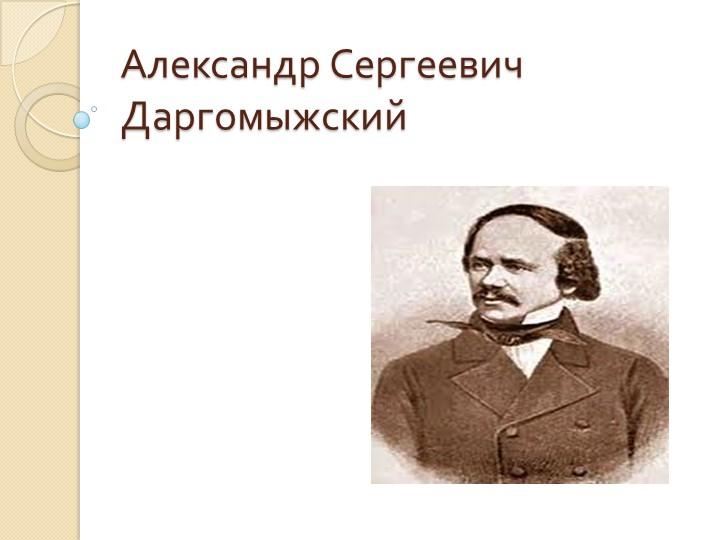 Презентация на тему Александр Сергеевич Даргомыжский ...