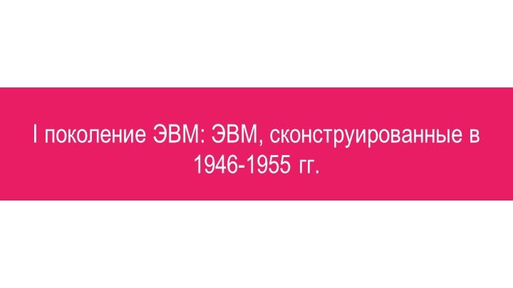 I поколение ЭВМ: ЭВМ, сконструированные в 1946-1955 гг.