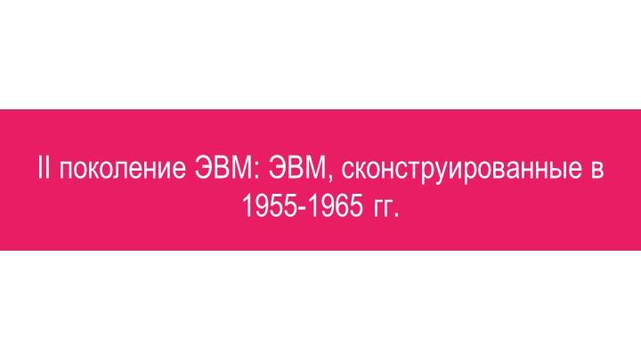 II поколение ЭВМ: ЭВМ, сконструированные в 1955-1965 гг.