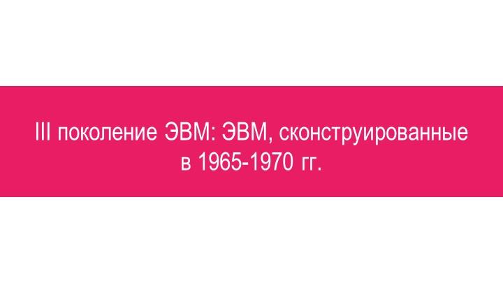 III поколение ЭВМ: ЭВМ, сконструированные в 1965-1970 гг.