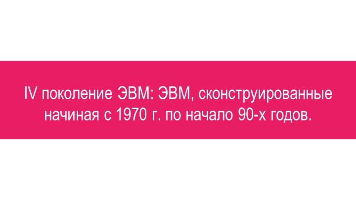 IV поколение ЭВМ: ЭВМ, сконструированные начиная с 1970 г. по начало 90-х годов.
