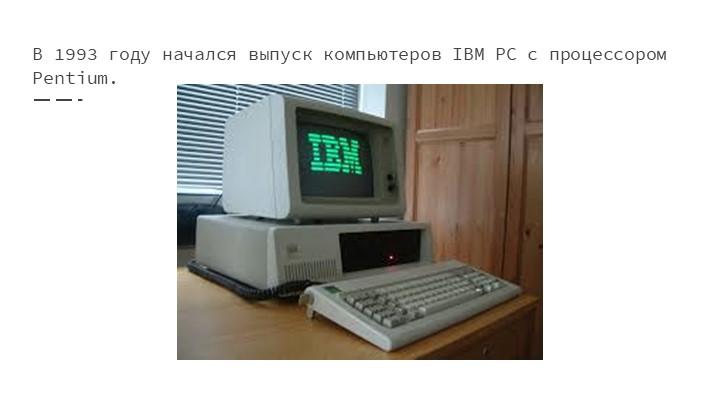 В 1993 году начался выпуск компьютеров IBM РС с процессором Pentium.