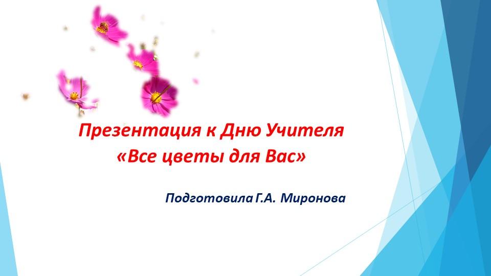 Презентация к Дню Учителя «Все цветы для Вас»...