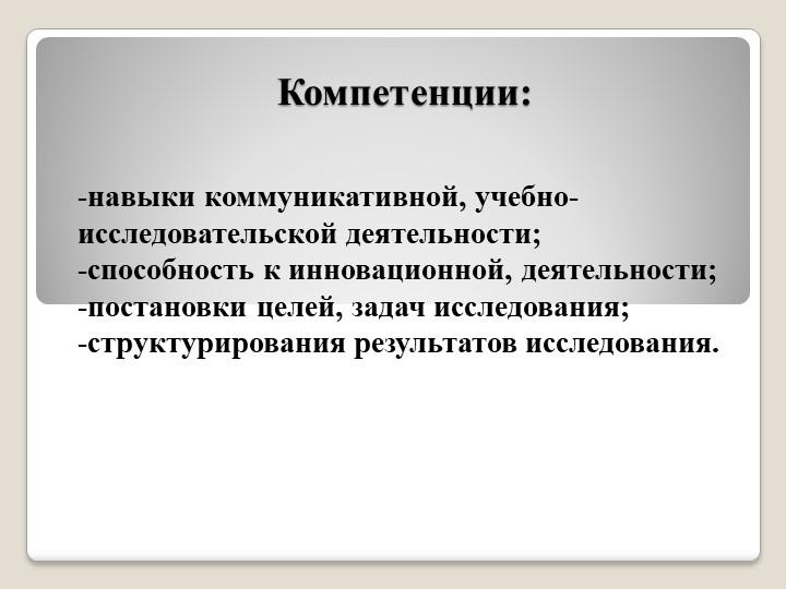 Компетенции: -навыки коммуникативной, учебно-     исследовательской деятельн...
