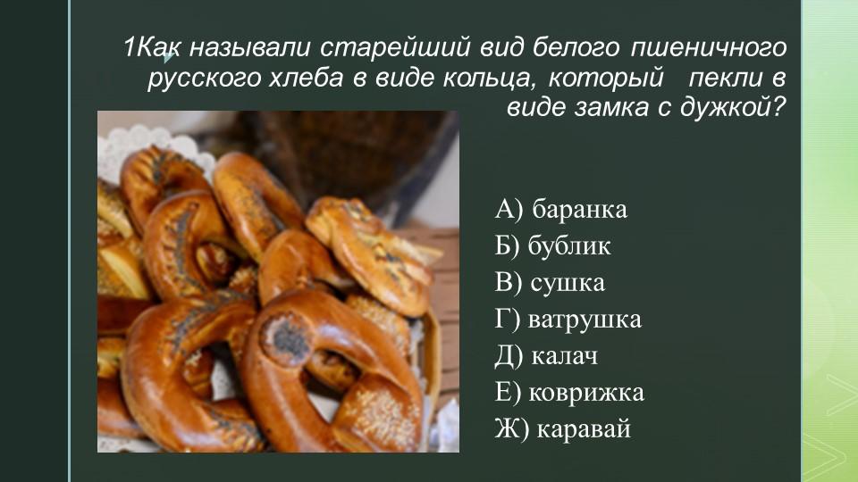 1Как называли старейший вид белого пшеничного русского хлеба в виде кольца, к...