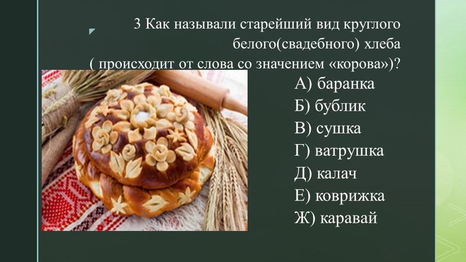 3 Как называли старейший вид круглого белого(свадебного) хлеба ( происходит...