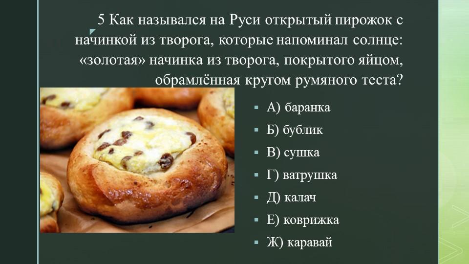 5 Как назывался на Руси открытый пирожок с начинкой из творога, которые напом...