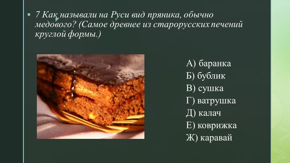 7 Как называли на Руси вид пряника, обычно медового? (Самое древнее из старор...