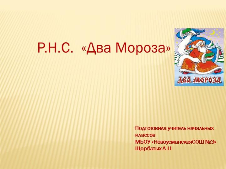 Р.Н.С.  «Два Мороза»Подготовила учитель начальныхклассов МБОУ «Новоусманска...