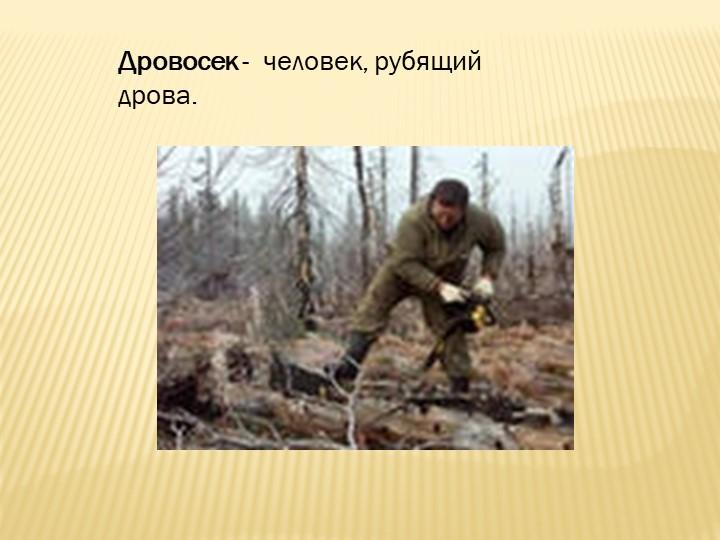 Дровосек -  человек, рубящий дрова.
