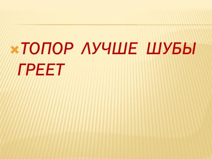 ТОПОР  ЛУЧШЕ  ШУБЫ  ГРЕЕТ