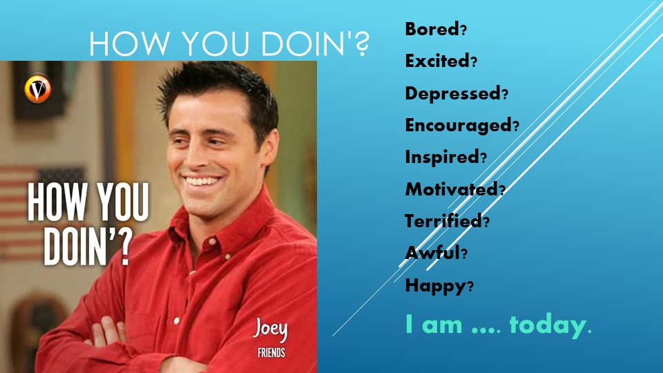 How you doin'?Bored?Excited?Depressed?Encouraged?Inspired?Motivated?Ter...