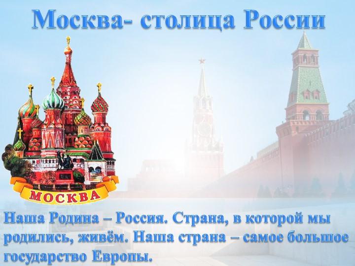 Москва- столица РоссииНаша Родина – Россия. Страна, в которой мы родились, жи...