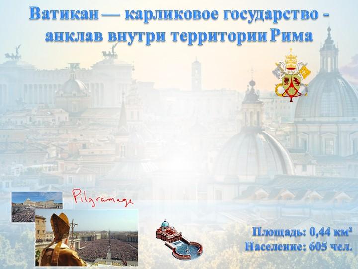 Ватикан — карликовое государство -анклав внутри территории РимаПлощадь: 0,44...