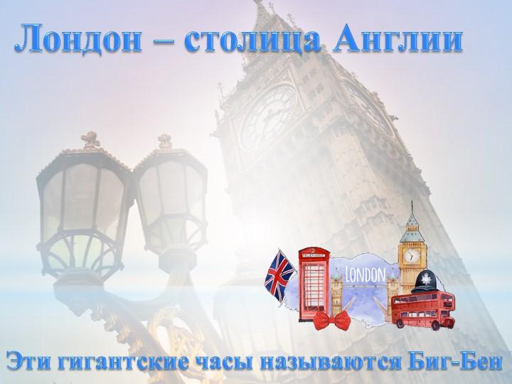 Лондон – столица АнглииЭти гигантские часы называются Биг-Бен