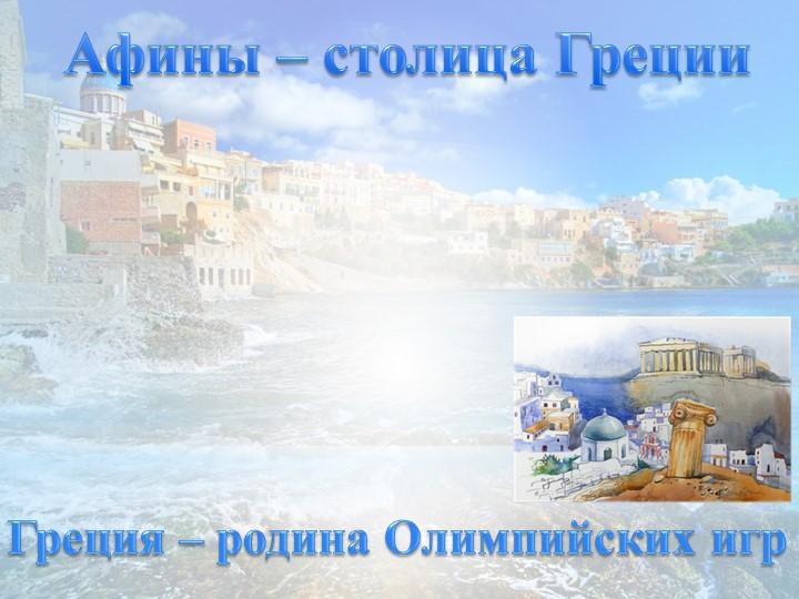 Афины – столица ГрецииГреция – родина Олимпийских игр