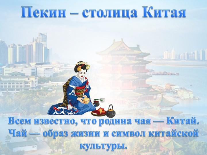 Пекин – столица КитаяВсем известно, что родина чая — Китай.Чай — образ жизни...