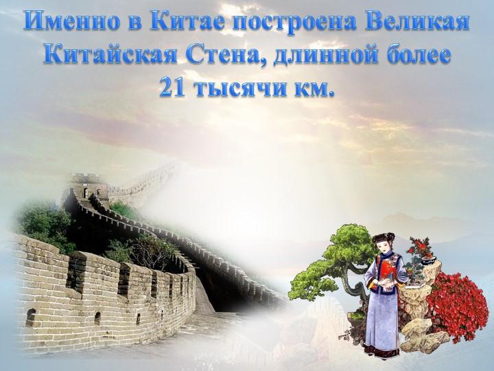 Именно в Китае построена Великая Китайская Стена, длинной более 21 тысячи км.