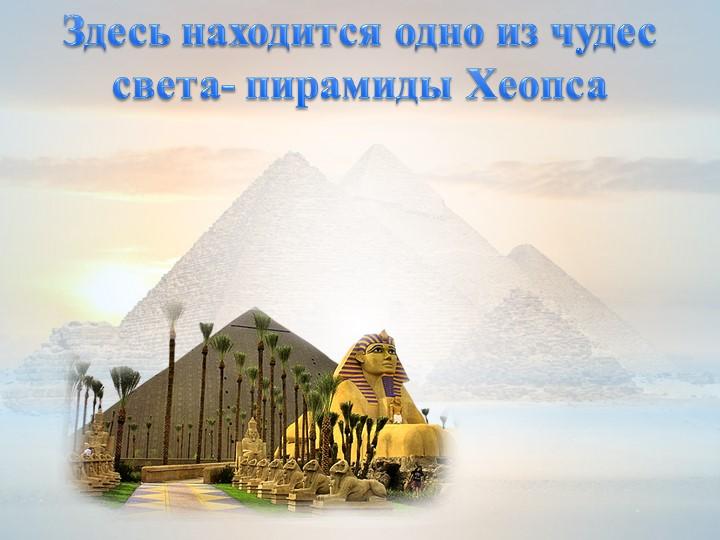 Здесь находится одно из чудес света- пирамиды Хеопса