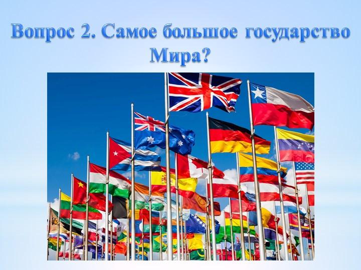 Вопрос 2. Самое большое государство Мира?