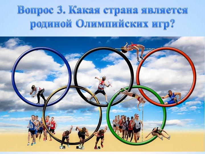 Вопрос 3. Какая страна является родиной Олимпийских игр?