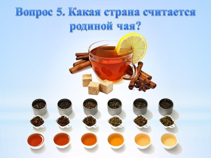 Вопрос 5. Какая страна считается родиной чая?