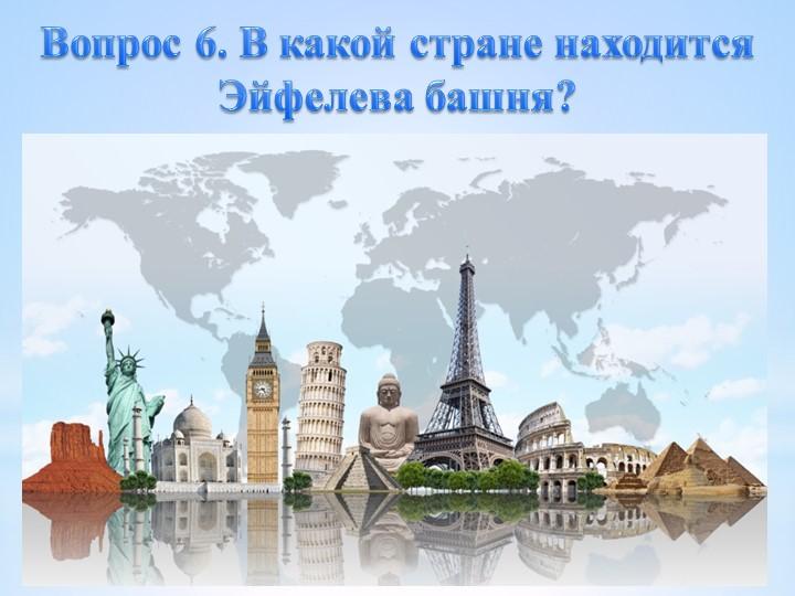 Вопрос 6. В какой стране находится Эйфелева башня?