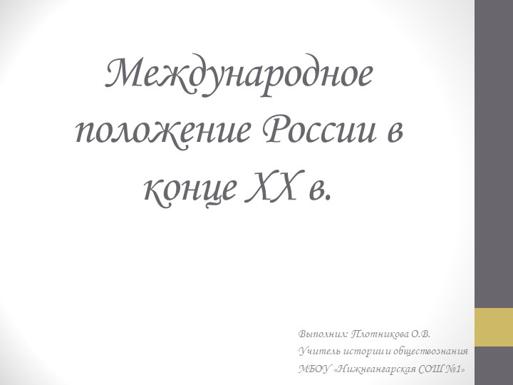 Международное положение России в конце XX в.Выполнил: Плотникова О.В.Учитель...
