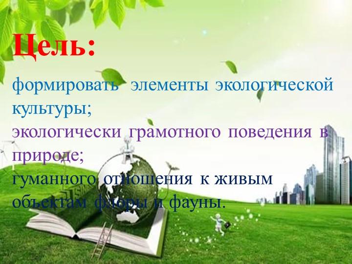 Цель: формировать  элементы экологической культуры; экологически грамотного...