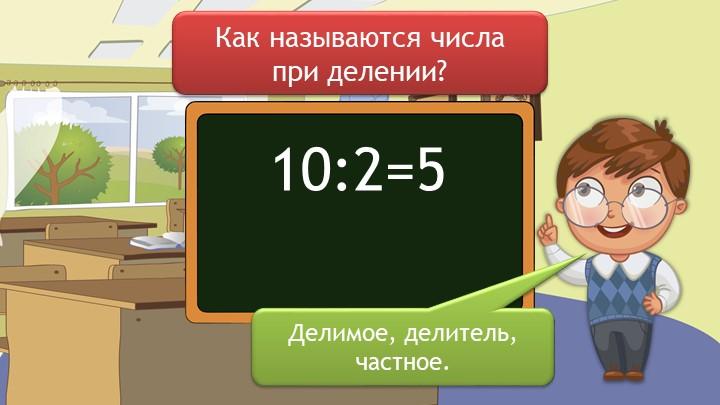 Как называются числа при делении? Делимое, делитель, частное.10:2=5