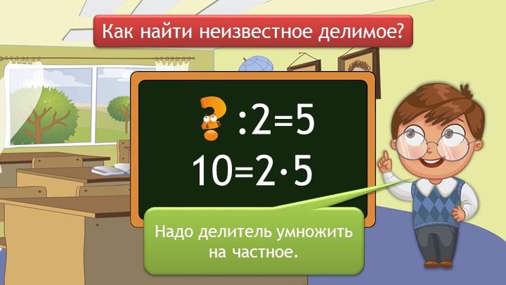Как найти неизвестное делимое?Надо делитель умножить на частное.     :2=510=2∙5