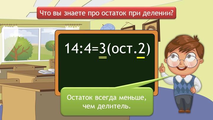 14:4=3(ост.2)Что вы знаете про остаток при делении?Остаток всегда меньше, чем...