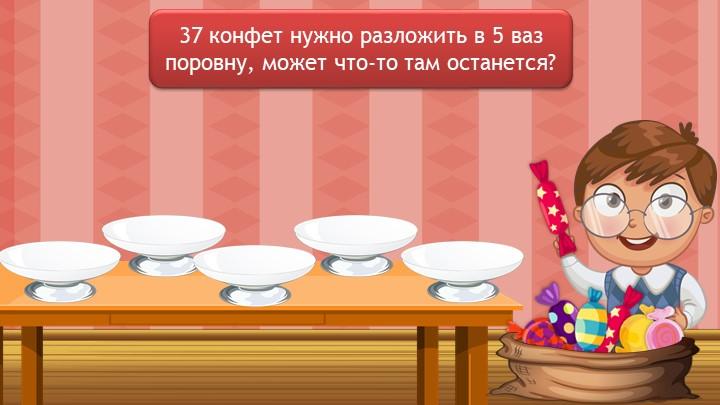 37 конфет нужно разложить в 5 ваз поровну, может что-то там останется?
