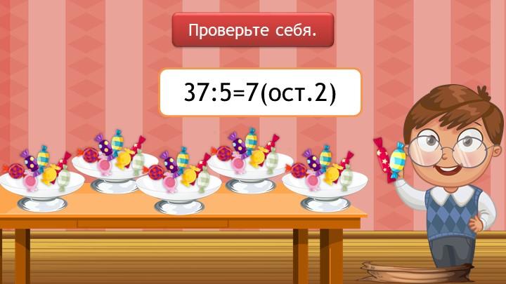 Проверьте себя.37:5=7(ост.2)