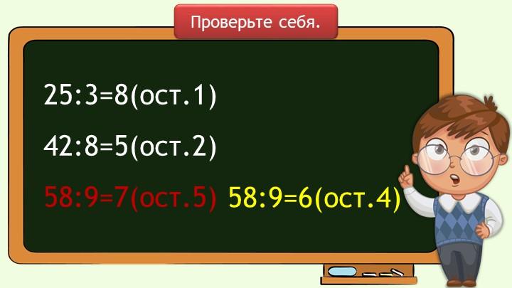 25:3=8(ост.1)  42:8=5(ост.2)   58:9=7(ост.5) Проверьте себя.58:9=6(ост.4)