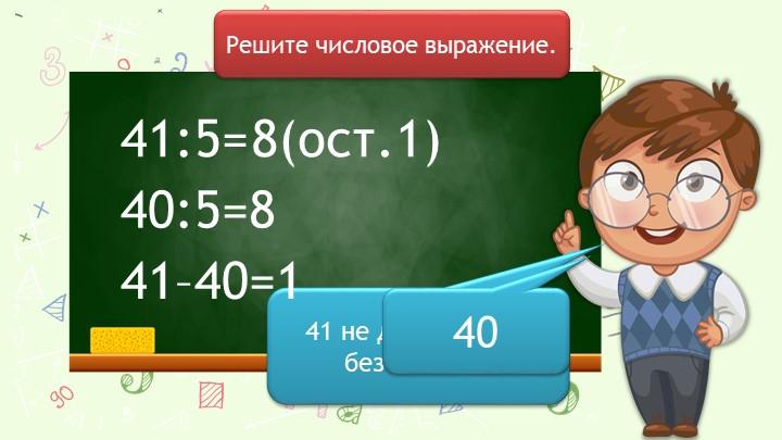 41:5=Решите числовое выражение.40:5=841 не делится на 5 без остатка.4041–40=1...