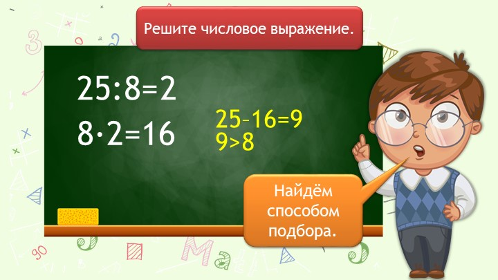 25:8=Решите числовое выражение.8∙2=1625–16=929>8Найдём способом подбора.