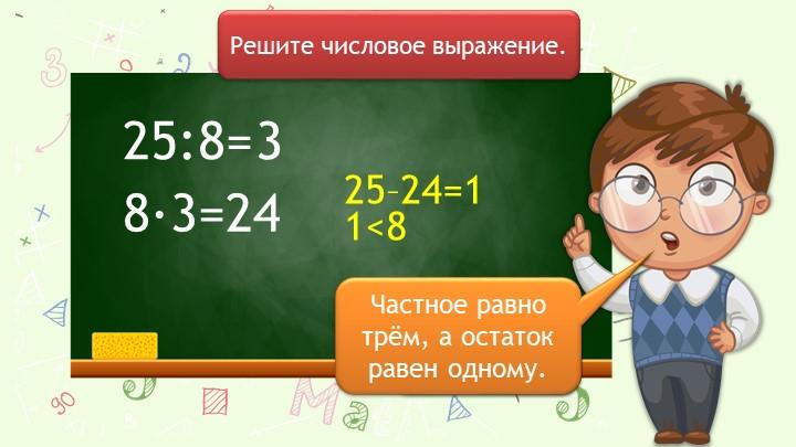 25:8=Решите числовое выражение.8∙3=2425–24=131