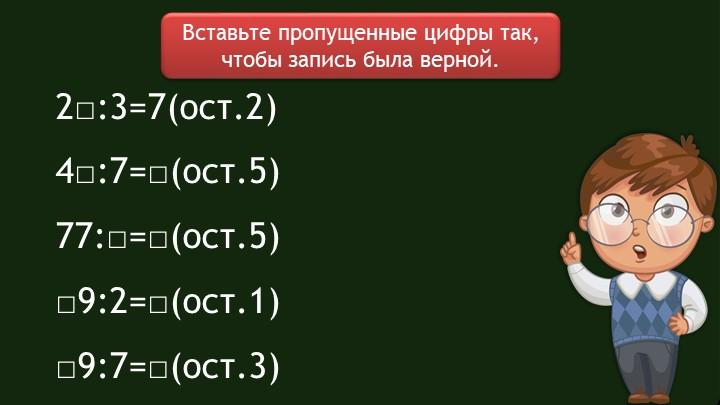 Вставьте пропущенные цифры так, чтобы запись была верной.2□:3=7(ост.2)4□:7=□...
