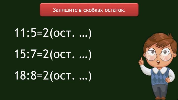 Запишите в скобках остаток.11:5=2(ост. …)15:7=2(ост. …)18:8=2(ост. …)