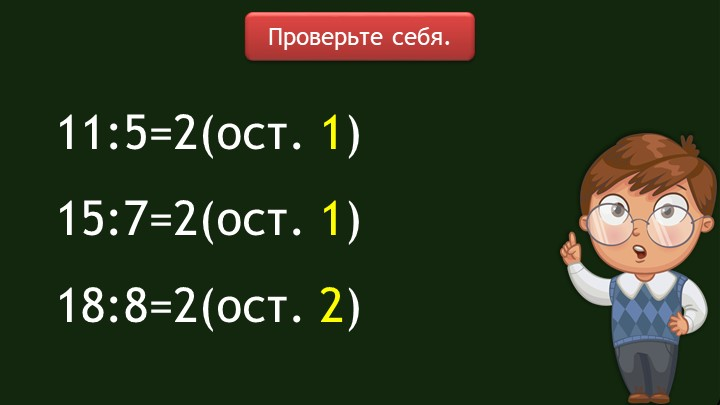 11:5=2(ост. 1)15:7=2(ост. 1)18:8=2(ост. 2)Проверьте себя.