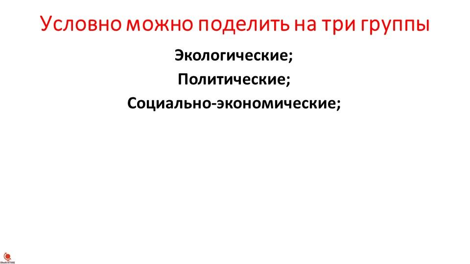 Условно можно поделить на три группыЭкологические;Политические;Социально-эк...