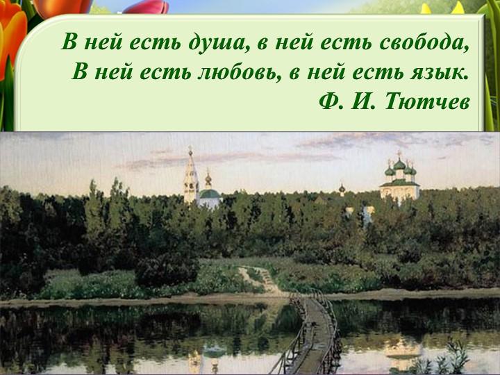В ней есть душа, в ней есть свобода,В ней есть любовь, в ней есть язык.Ф. И...