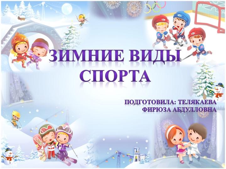 ЗИМНИЕ ВИДЫ СПОРТАПодготовила: ТелякаеваФирюза Абдулловна