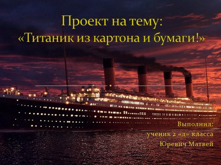 Выполнил: ученик 2 «д» класса Юревич МатвейПроект на тему:«Титаник из к...