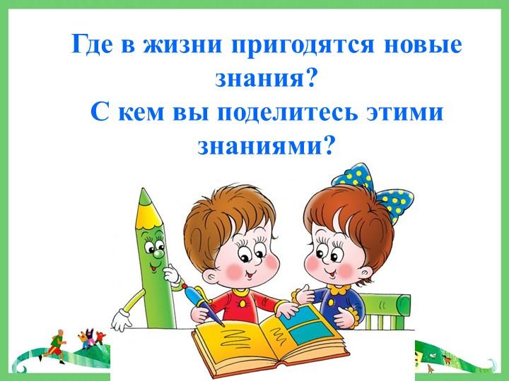 Где в жизни пригодятся новые знания?С кем вы поделитесь этими знаниями?