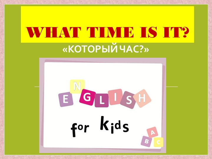 What time is it?«КОТОРЫЙ ЧАС?»