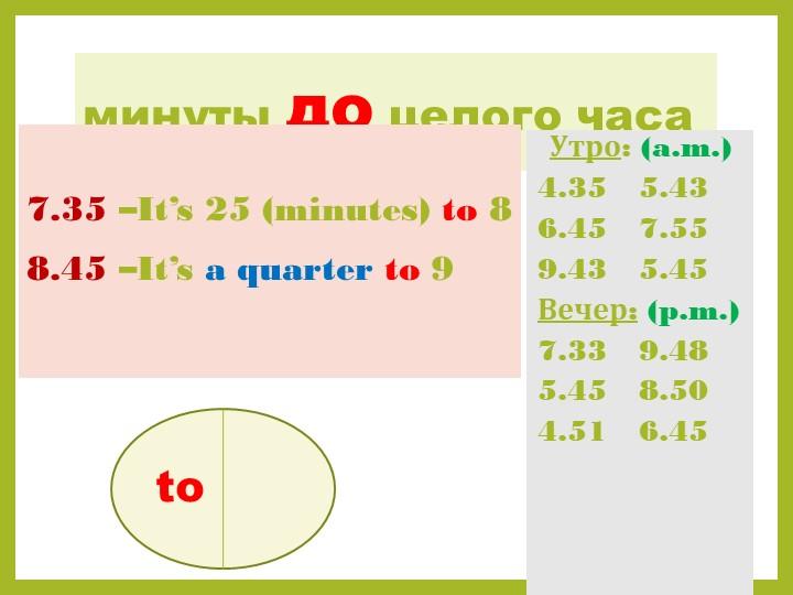 минуты до целого часа7.35 –It's 25 (minutes) to 88.45 –It's a quarter to 9...