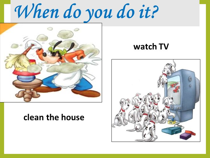 When do you do it?clean the housewatch TV